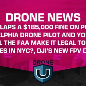 Drone News - FAA Slaps a $185,000 Fine on Drone Pilot and Youtuber, Flying Drones in NYC