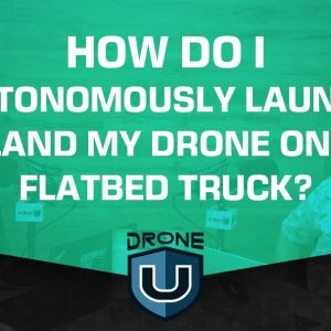How Do I Autonomously Launch/Land My Drone On a Flatbed Truck?